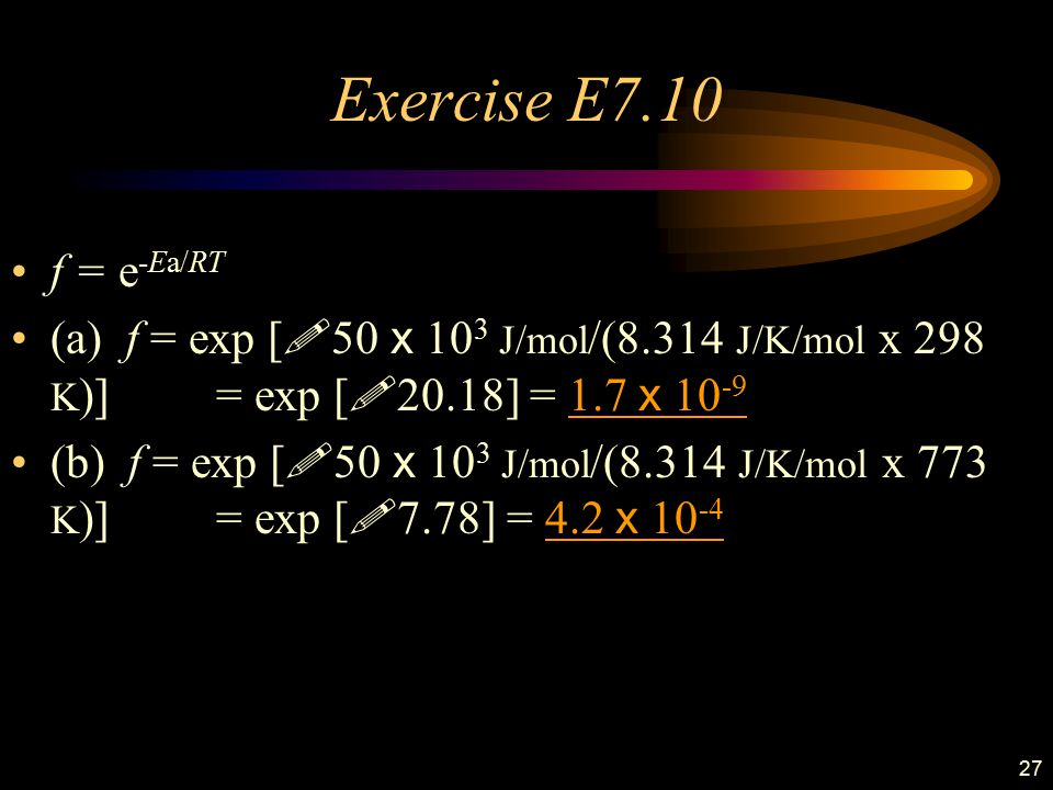 Exercise E7.10 f = e-Ea/RT. (a) f = exp [!50 x 103 J/mol/(8.314 J/K/mol x 298 K)] . = exp [!20.18] = 1.7 x 10-9.